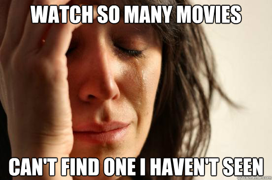 Watch so many movies can't find one i haven't seen - Watch so many movies can't find one i haven't seen  First World Problems