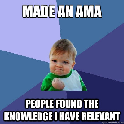 Made an AMA People found the knowledge I have relevant - Made an AMA People found the knowledge I have relevant  Success Kid