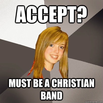 Accept? Must be a christian band - Accept? Must be a christian band  Musically Oblivious 8th Grader