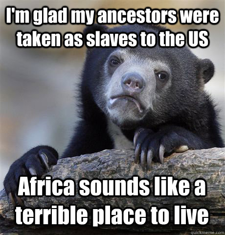 I'm glad my ancestors were taken as slaves to the US Africa sounds like a terrible place to live - I'm glad my ancestors were taken as slaves to the US Africa sounds like a terrible place to live  Confession Bear