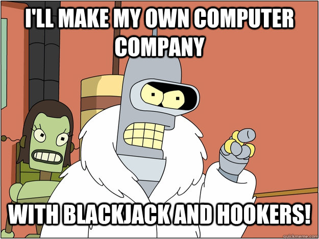I'll make my own computer company with blackjack and hookers!