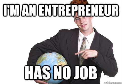 I'm an Entrepreneur Has no job - I'm an Entrepreneur Has no job  Scumbag Startup