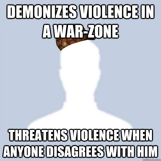 Demonizes violence in a war-zone Threatens violence when anyone disagrees with him