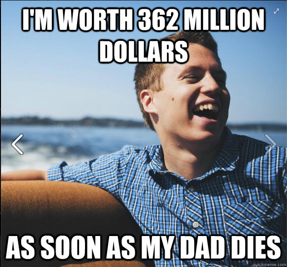 I'm worth 362 Million dollars As soon as my dad dies