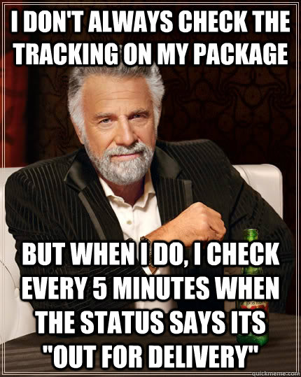 I don't always check the tracking on my package but when I do, I check every 5 minutes when the status says its