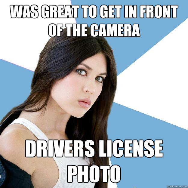 Was great to get in front of the camera Drivers license photo  Annoying IMDB Actress