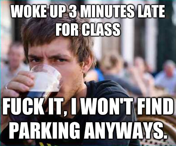 Woke up 3 minutes late for class Fuck it, I won't find parking anyways. - Woke up 3 minutes late for class Fuck it, I won't find parking anyways.  Lazy College Senior