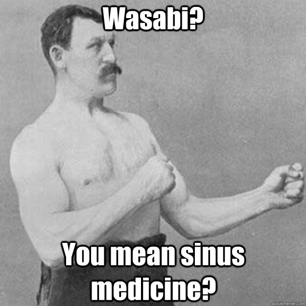 Wasabi? You mean sinus medicine? - Wasabi? You mean sinus medicine?  overly manly man