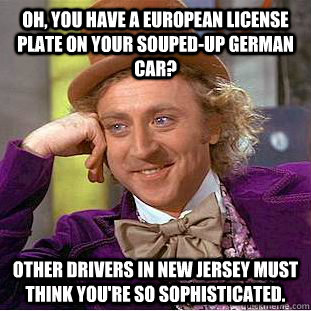 Oh, you have a European License plate on your souped-up German car? Other drivers in New Jersey must think you're so sophisticated.  Condescending Wonka