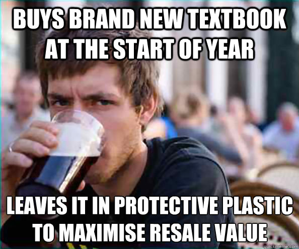 Buys brand new textbook at the start of year Leaves it in protective plastic to maximise resale value - Buys brand new textbook at the start of year Leaves it in protective plastic to maximise resale value  Lazy College Senior