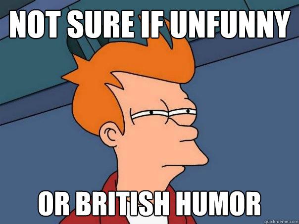 f54fb0eeca99757a9687ca4a5812f666846512e842ac478b3cc804a512d41431 not sure if unfunny or british humor futurama fry quickmeme