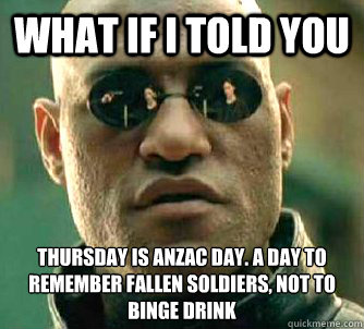 what if i told you THURSDAY IS anzac day. A DAY TO REMEMBER FALLEN SOLDIERS, NOT TO binge drink - what if i told you THURSDAY IS anzac day. A DAY TO REMEMBER FALLEN SOLDIERS, NOT TO binge drink  Matrix Morpheus