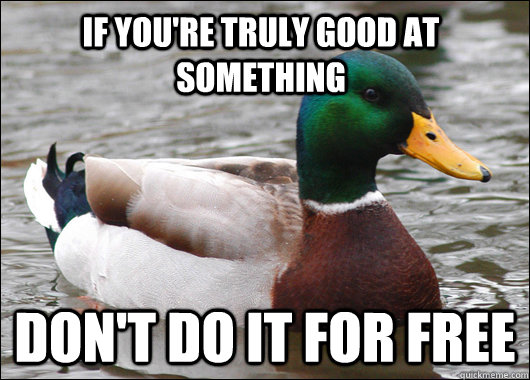 If you're truly good at something Don't do it for free - If you're truly good at something Don't do it for free  Actual Advice Mallard