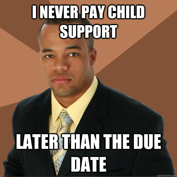 I never pay child support later than the due date - I never pay child support later than the due date  Successful Black Man