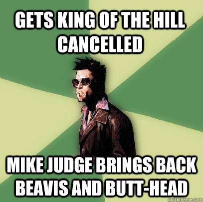 Gets King of the hill cancelled Mike Judge brings back Beavis and Butt-Head - Gets King of the hill cancelled Mike Judge brings back Beavis and Butt-Head  Helpful Tyler Durden