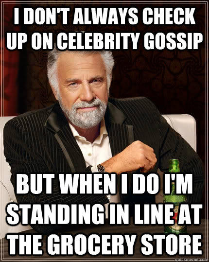 i don't always check up on celebrity gossip but when I do i'm standing in line at the grocery store - i don't always check up on celebrity gossip but when I do i'm standing in line at the grocery store  The Most Interesting Man In The World
