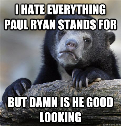 I hate everything Paul Ryan stands for but damn is he good looking - I hate everything Paul Ryan stands for but damn is he good looking  Confession Bear