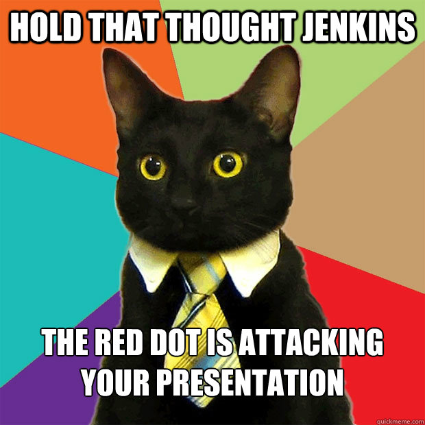 Hold that thought Jenkins The red dot is attacking your presentation - Hold that thought Jenkins The red dot is attacking your presentation  Business Cat
