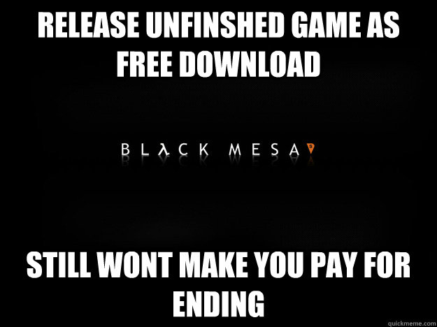 RELEASE UNFINSHED GAME AS FREE DOWNLOAD STILL WONT MAKE YOU PAY FOR ENDING - RELEASE UNFINSHED GAME AS FREE DOWNLOAD STILL WONT MAKE YOU PAY FOR ENDING  Good Guy Black Mesa Team