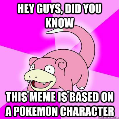 hey guys, did you know this meme is based on a pokemon character - hey guys, did you know this meme is based on a pokemon character  Slowpoke