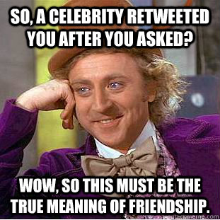 So, a celebrity retweeted you after you asked? Wow, so this must be the true meaning of friendship. - So, a celebrity retweeted you after you asked? Wow, so this must be the true meaning of friendship.  Condescending Wonka