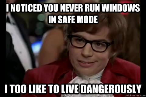 I noticed you never run windows in safe mode i too like to live dangerously - I noticed you never run windows in safe mode i too like to live dangerously  Dangerously - Austin Powers