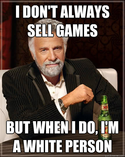 I don't always sell games but when i do, i'm a white person - I don't always sell games but when i do, i'm a white person  The Most Interesting Man In The World