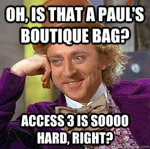 Oh, is that a Paul's Boutique bag? Access 3 is soooo hard, right?  Condescending Wonka