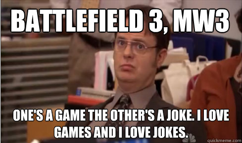 Battlefield 3, MW3 One's a game the other's a joke. I love games and I love jokes. - Battlefield 3, MW3 One's a game the other's a joke. I love games and I love jokes.  Whats The Argument Here