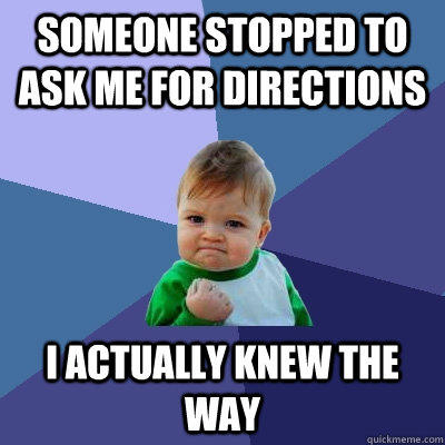 Someone stopped to ask me for directions I actually knew the way - Someone stopped to ask me for directions I actually knew the way  Success Kid