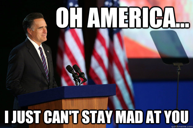 Oh America... i just can't stay mad at you - Oh America... i just can't stay mad at you  Dad Romney