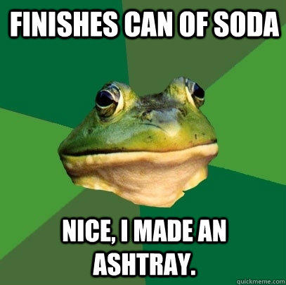 Finishes can of soda Nice, I made an ashtray. - Finishes can of soda Nice, I made an ashtray.  Foul Bachelor Frog