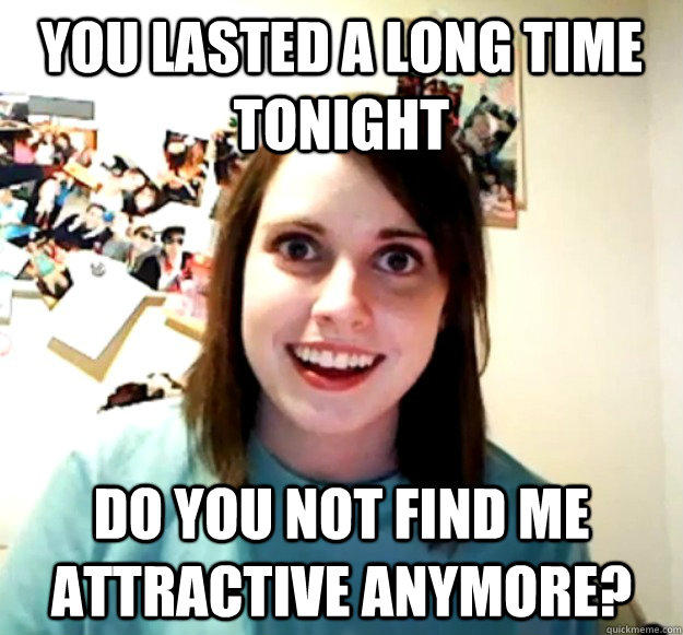 You lasted a long time tonight Do you not find me attractive anymore? - You lasted a long time tonight Do you not find me attractive anymore?  Overly Attached Girlfriend