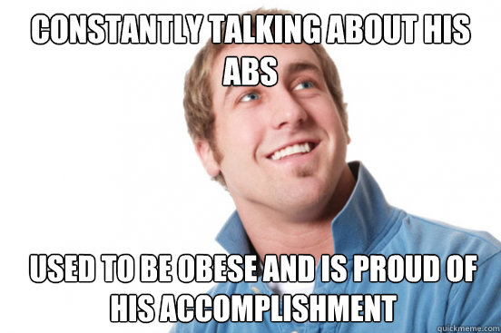 Constantly talking about his abs Used to be obese and is proud of his accomplishment - Constantly talking about his abs Used to be obese and is proud of his accomplishment  Misunderstood Douchebag