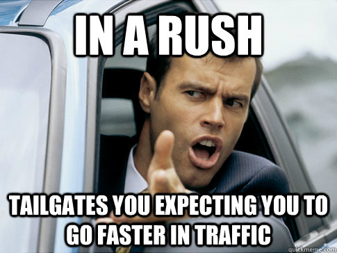 IN A RUSH TAILGATES YOU EXPECTING you to GO FASTER IN TRAFFIC - IN A RUSH TAILGATES YOU EXPECTING you to GO FASTER IN TRAFFIC  Asshole driver