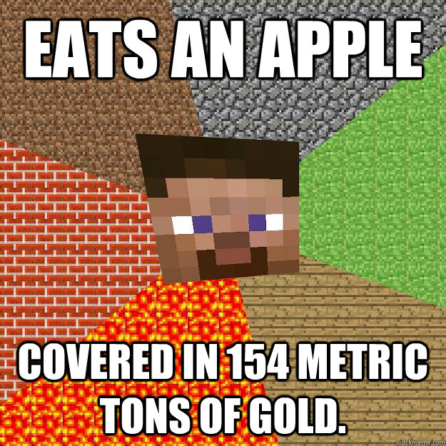 Eats an apple Covered in 154 metric tons of gold.  Minecraft