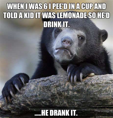 when i was 6 i pee'd in a cup and told a kid it was lemonade so he'd drink it. .....he drank it. - when i was 6 i pee'd in a cup and told a kid it was lemonade so he'd drink it. .....he drank it.  Confession Bear