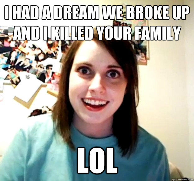 I had a dream we broke up and I killed your family lol - I had a dream we broke up and I killed your family lol  Overly Attached Girlfriend