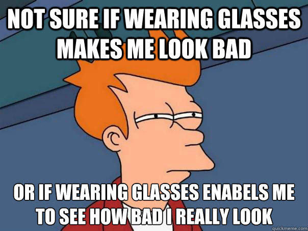 Not sure if wearing glasses makes me look bad Or if wearing glasses enabels me to see how bad I really look
