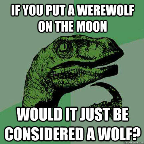 If you put a werewolf on the moon Would it just be considered a wolf? - If you put a werewolf on the moon Would it just be considered a wolf?  Philosoraptor