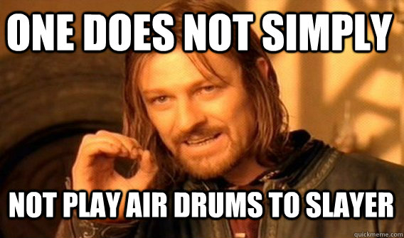 One does not simply Not play air drums to Slayer  I play guitar