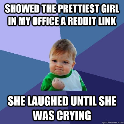 showed the prettiest girl in my office a reddit link She laughed until she was crying - showed the prettiest girl in my office a reddit link She laughed until she was crying  Success Kid