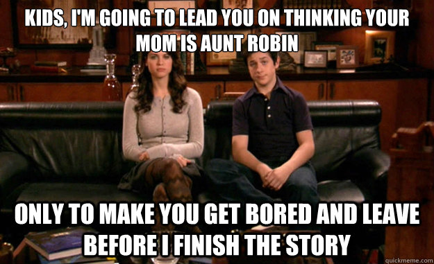 Kids, I'm going to lead you on thinking your mom is Aunt Robin only to make you get bored and leave before i finish the story