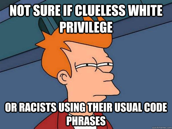 Not sure if clueless white privilege or racists using their usual code phrases - Not sure if clueless white privilege or racists using their usual code phrases  Futurama Fry
