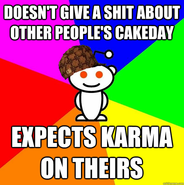 doesn't give a shit about other people's cakeday expects karma on theirs - doesn't give a shit about other people's cakeday expects karma on theirs  Scumbag Redditor