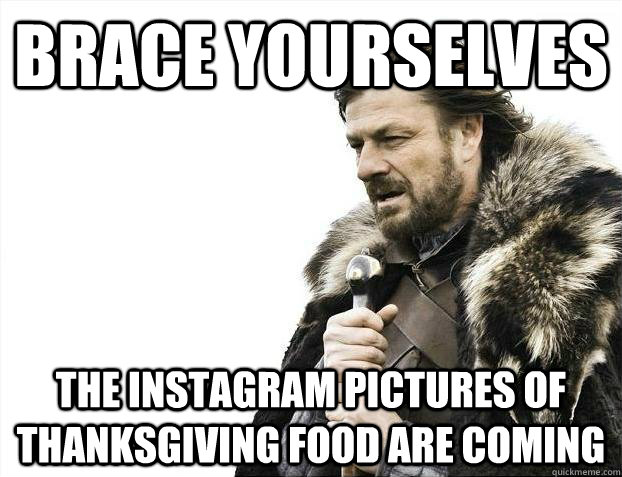 Brace yourselves the instagram pictures of thanksgiving food are coming - Brace yourselves the instagram pictures of thanksgiving food are coming  Misc