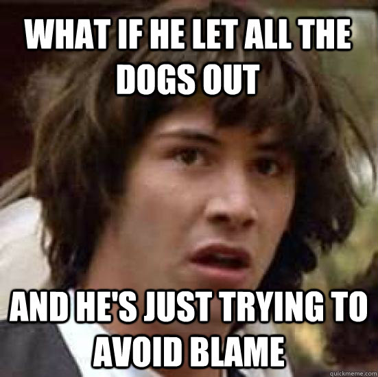 WHAT IF HE LET ALL THE DOGS OUT AND HE'S JUST TRYING TO AVOID BLAME - WHAT IF HE LET ALL THE DOGS OUT AND HE'S JUST TRYING TO AVOID BLAME  conspiracy keanu