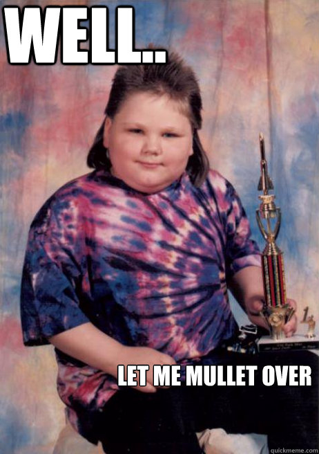 well.. Let me mullet over