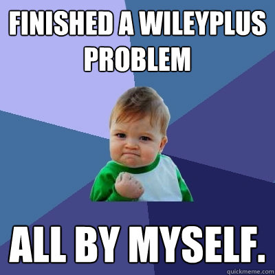 Finished a WileyPlus Problem All by myself. - Finished a WileyPlus Problem All by myself.  Success Kid