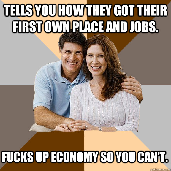 Tells you how they got their first own place and jobs. Fucks up economy so you can't. - Tells you how they got their first own place and jobs. Fucks up economy so you can't.  Scumbag Parents